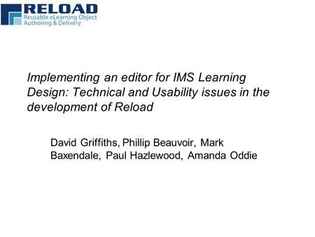 Implementing an editor for IMS Learning Design: Technical and Usability issues in the development of Reload David Griffiths, Phillip Beauvoir, Mark Baxendale,