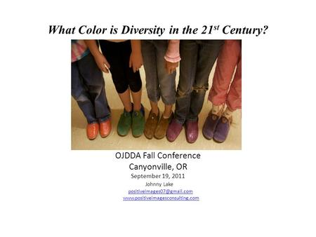 What Color is Diversity in the 21 st Century? OJDDA Fall Conference Canyonville, OR September 19, 2011 Johnny Lake