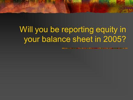 Will you be reporting equity in your balance sheet in 2005?