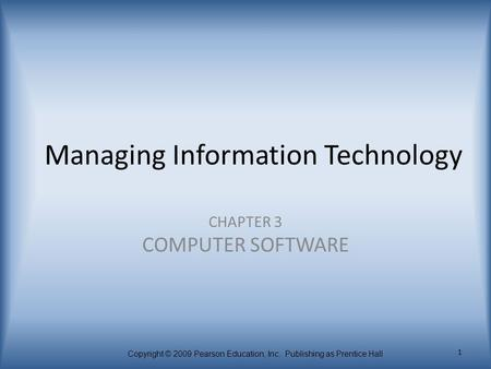 Copyright © 2009 Pearson Education, Inc. Publishing as Prentice Hall 1 Managing Information Technology CHAPTER 3 COMPUTER SOFTWARE.