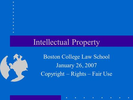 Intellectual Property Boston College Law School January 26, 2007 Copyright – Rights – Fair Use.
