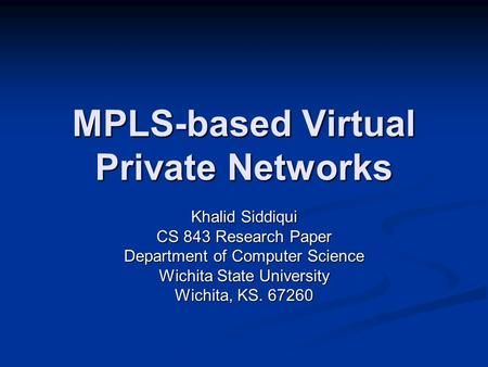MPLS-based Virtual Private Networks Khalid Siddiqui CS 843 Research Paper Department of Computer Science Wichita State University Wichita, KS. 67260.