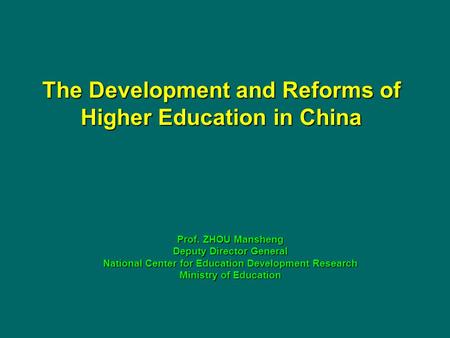 The Development and Reforms of Higher Education in China Prof. ZHOU Mansheng Deputy Director General National Center for Education Development Research.