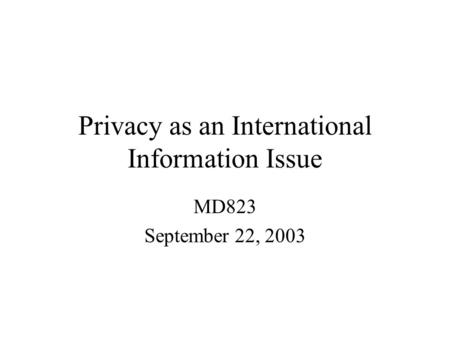 Privacy as an International Information Issue MD823 September 22, 2003.