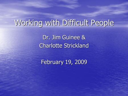 Working with Difficult People Dr. Jim Guinee & Charlotte Strickland February 19, 2009.