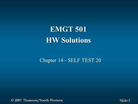 1 1 Slide © 2005 Thomson/South-Western EMGT 501 HW Solutions Chapter 14 - SELF TEST 20.