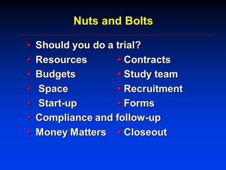 Nuts and Bolts Should you do a trial?Should you do a trial? Resources ContractsResources Contracts Budgets Study teamBudgets Study team Space Recruitment.