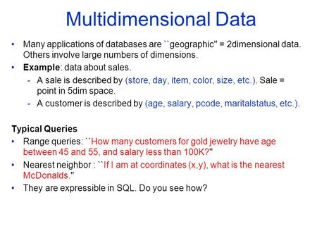 Multidimensional Data Many applications of databases are ``geographic'' = 2­dimensional data. Others involve large numbers of dimensions. Example: data.
