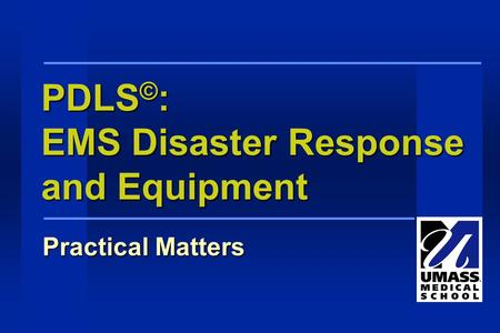 PDLS © : EMS Disaster Response and Equipment Practical Matters.