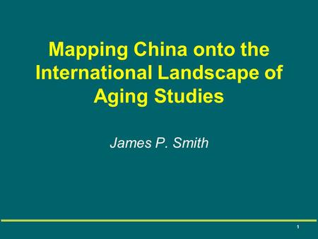 1 Mapping China onto the International Landscape of Aging Studies James P. Smith.