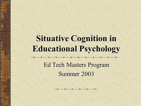 Situative Cognition in Educational Psychology Ed Tech Masters Program Summer 2003.