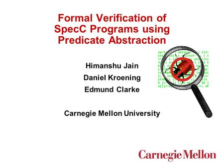 Formal Verification of SpecC Programs using Predicate Abstraction Himanshu Jain Daniel Kroening Edmund Clarke Carnegie Mellon University.