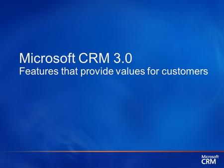 Microsoft CRM 3.0 Features that provide values for customers.