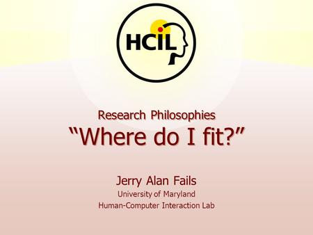 "Research Philosophies ""Where do I fit?"" Jerry Alan Fails University of Maryland Human-Computer Interaction Lab."