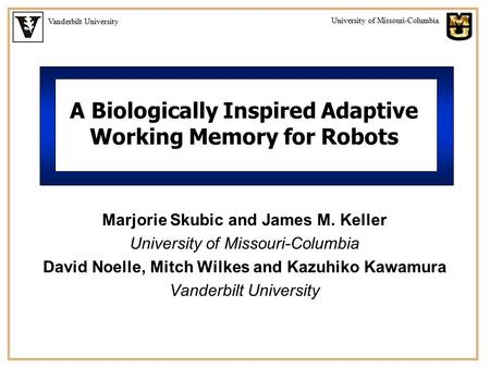 Vanderbilt University University of Missouri-Columbia A Biologically Inspired Adaptive Working Memory for Robots Marjorie Skubic and James M. Keller University.