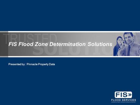 FIS Flood Zone Determination Solutions Presented by: Pinnacle Property Data.