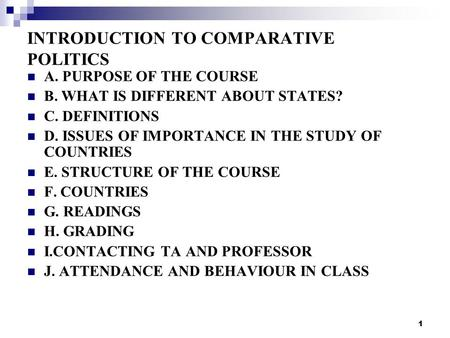 1 INTRODUCTION TO COMPARATIVE POLITICS A. PURPOSE OF THE COURSE B. WHAT IS DIFFERENT ABOUT STATES? C. DEFINITIONS D. ISSUES OF IMPORTANCE IN THE STUDY.