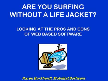 ARE YOU SURFING WITHOUT A LIFE JACKET? LOOKING AT THE PROS AND CONS OF WEB BASED SOFTWARE Karen Burkhardt, Mobilitat Software.