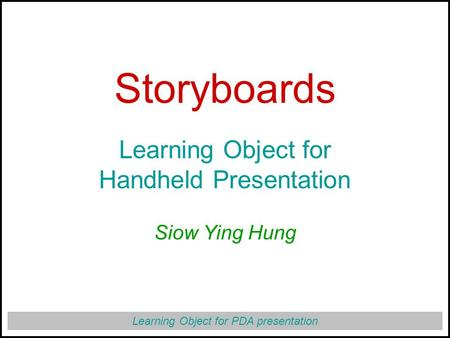 Learning Object for PDA presentation Storyboards Learning Object for Handheld Presentation Siow Ying Hung.
