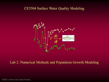 CE5504 – Surface Water Quality Modeling CE5504 Surface Water Quality Modeling Lab 2. Numerical Methods and Population Growth Modeling.