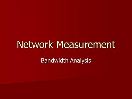 Network Measurement Bandwidth Analysis. Why measure bandwidth? Network congestion has increased tremendously. Network congestion has increased tremendously.