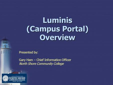 Luminis (Campus Portal) Overview Presented by: Gary Ham – Chief Information Officer North Shore Community College.