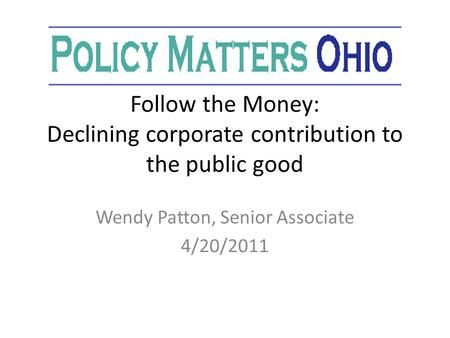 Follow the Money: Declining corporate contribution to the public good Wendy Patton, Senior Associate 4/20/2011.