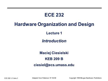 ECE 232 L1 Intro.1 Adapted from Patterson 97 ©UCBCopyright 1998 Morgan Kaufmann Publishers ECE 232 Hardware Organization and Design Lecture 1 Introduction.