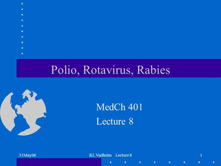 31May06KL Vadheim Lecture 81 Polio, Rotavirus, Rabies MedCh 401 Lecture 8.