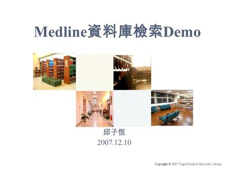 Copyright © 2007 Taipei Medical University Library Medline 資料庫檢索 Demo 邱子恆 2007.12.10.