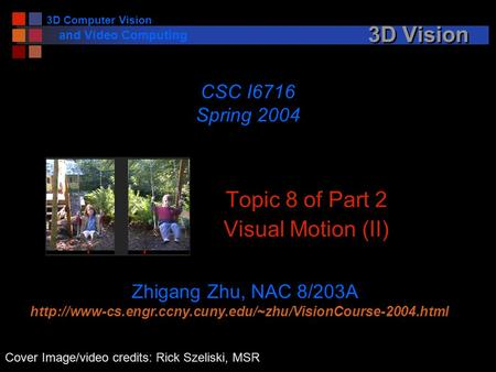 3D Computer Vision and Video Computing 3D Vision Topic 8 of Part 2 Visual Motion (II) CSC I6716 Spring 2004 Zhigang Zhu, NAC 8/203A