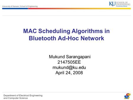 University of Kansas | School of Engineering Department of Electrical Engineering and Computer Science <strong>MAC</strong> Scheduling Algorithms in Bluetooth Ad-Hoc Network.
