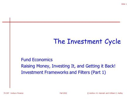 70-397 Venture Finance Fall 2002 Slide 1 The Investment Cycle Fund Economics Raising Money, Investing It, and Getting it Back! Investment Frameworks and.