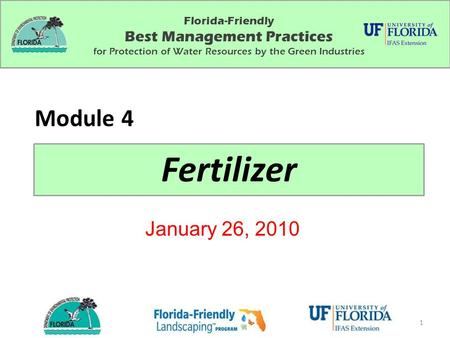 Florida-Friendly Best Management Practices for Protection of Water Resources by the Green Industries Fertilizer Module 4 January 26, 2010 1.