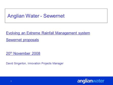 1 Anglian Water - Sewernet David Singerton, Innovation Projects Manager Evolving an Extreme Rainfall Management system Sewernet proposals 20 th November.