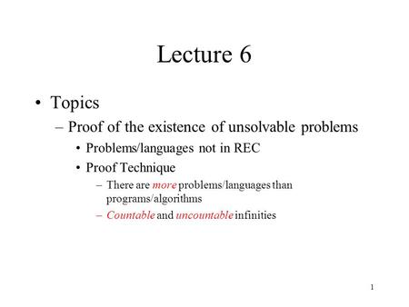 1 Lecture 6 Topics –Proof of the existence of unsolvable problems Problems/languages not in REC Proof Technique –There are more problems/languages than.