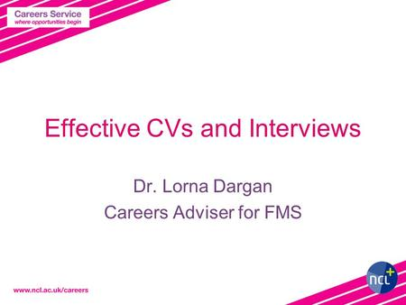Effective CVs and Interviews Dr. Lorna Dargan Careers Adviser for FMS.