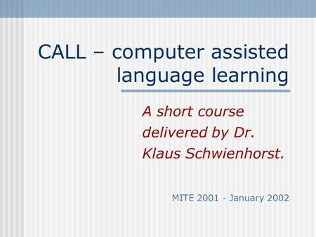 CALL – computer assisted language learning A short course delivered by Dr. Klaus Schwienhorst. MITE 2001 - January 2002.