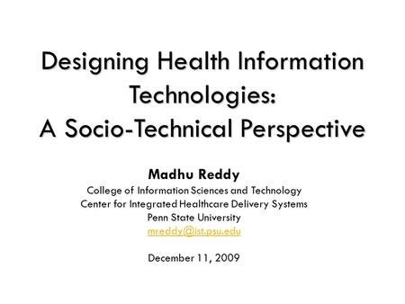 1 Designing Health Information Technologies: A Socio-Technical Perspective Madhu Reddy College of Information Sciences and Technology Center for Integrated.