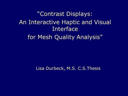 """Contrast Displays: An Interactive Haptic and Visual Interface for Mesh Quality Analysis"" Lisa Durbeck, M.S. C.S.Thesis."