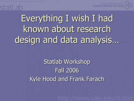Everything I wish I had known about research design and data analysis… Statlab Workshop Fall 2006 Kyle Hood and Frank Farach.