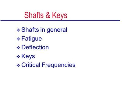 Shafts & Keys  Shafts in general  Fatigue  Deflection  Keys  Critical Frequencies.