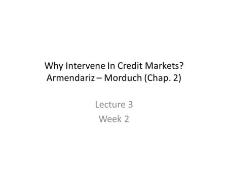 Why Intervene In Credit Markets? Armendariz – Morduch (Chap. 2) Lecture 3 Week 2.