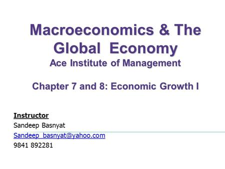Macroeconomics & The Global Economy Ace Institute of Management Chapter 7 and 8: Economic Growth I Instructor Sandeep Basnyat