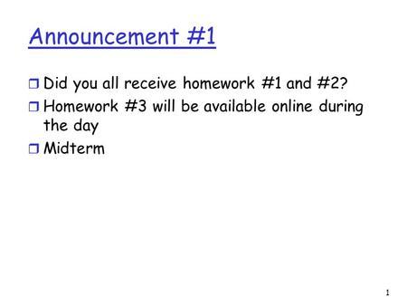 1 Announcement #1 r Did you all receive homework #1 and #2? r Homework #3 will be available online during the day r Midterm.