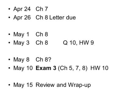 Apr 24Ch 7 Apr 26Ch 8Letter due May 1Ch 8 May 3Ch 8Q 10, HW 9 May 8Ch 8? May 10Exam 3 (Ch 5, 7, 8)HW 10 May 15Review and Wrap-up.