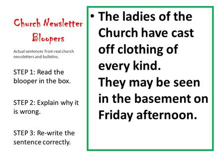 Church Newsletter Bloopers The ladies of the Church have cast off clothing of every kind. They may be seen in the basement on Friday afternoon. Actual.