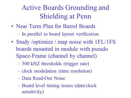 Active Boards Grounding and Shielding at Penn Near Term Plan for Barrel Boards –In parallel to board layout verification Study /optimize / map noise with.