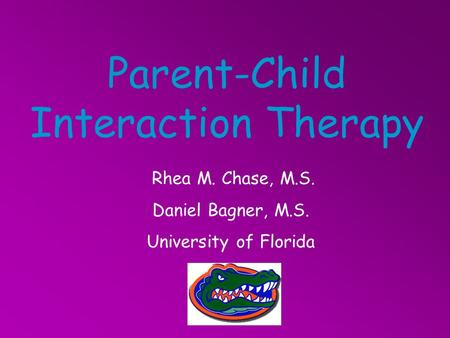 Parent-Child Interaction Therapy Rhea M. Chase, M.S. Daniel Bagner, M.S. University of Florida.