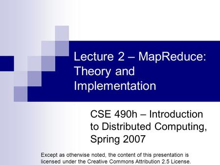 Lecture 2 – MapReduce: Theory and Implementation CSE 490h – Introduction to Distributed Computing, Spring 2007 Except as otherwise noted, the content of.